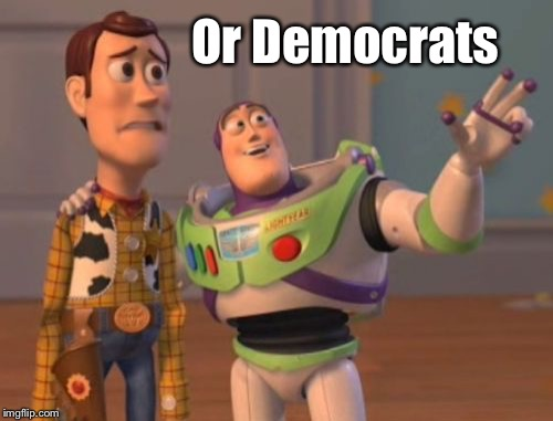 X, X Everywhere Meme | Or Democrats | image tagged in memes,x,x everywhere,x x everywhere | made w/ Imgflip meme maker