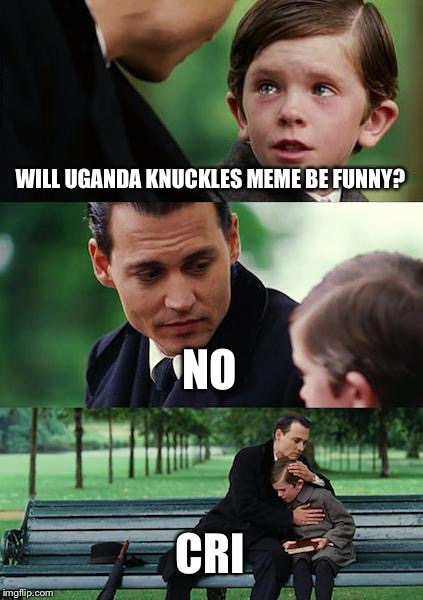 Finding Neverland Meme | WILL UGANDA KNUCKLES MEME BE FUNNY? NO CRI | image tagged in memes,finding neverland | made w/ Imgflip meme maker