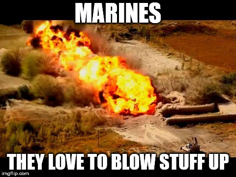 MARINES THEY LOVE TO BLOW STUFF UP | image tagged in marines | made w/ Imgflip meme maker