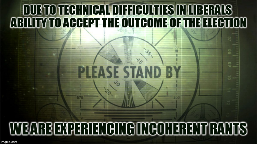 WE ARE EXPERIENCING INCOHERENT RANTS DUE TO TECHNICAL DIFFICULTIES IN LIBERALS  ABILITY TO ACCEPT THE OUTCOME OF THE ELECTION | image tagged in trump derangement syndrome,libtards,crying democrats,whiners,triggered liberal | made w/ Imgflip meme maker