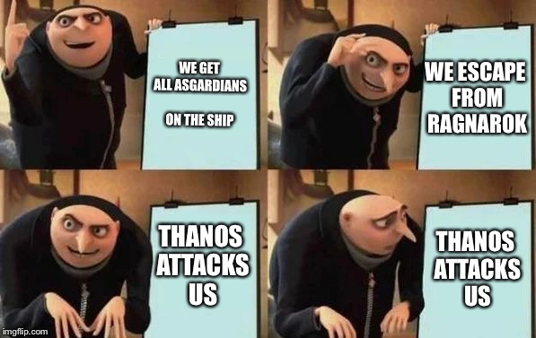Gru's Plan |  WE GET ALL ASGARDIANS ON THE SHIP; WE ESCAPE FROM RAGNAROK; THANOS ATTACKS US; THANOS ATTACKS US | image tagged in gru's plan,memes,funny,thor ragnarok,infinity war | made w/ Imgflip meme maker
