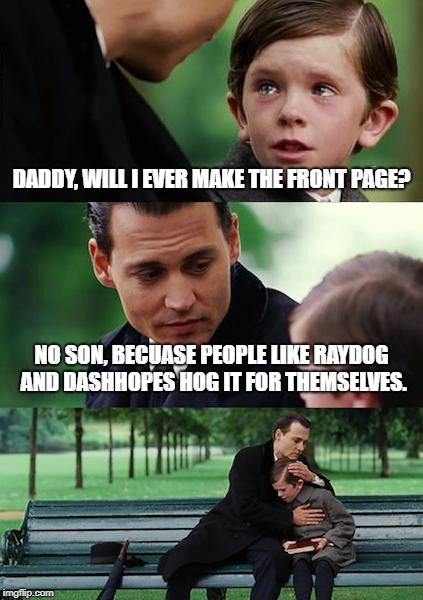 I'm back after a long hiatus. | DADDY, WILL I EVER MAKE THE FRONT PAGE? NO SON, BECUASE PEOPLE LIKE RAYDOG AND DASHHOPES HOG IT FOR THEMSELVES. | image tagged in memes,finding neverland | made w/ Imgflip meme maker