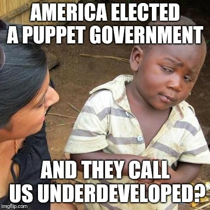 AMERICA ELECTED A PUPPET GOVERNMENT AND THEY CALL US UNDERDEVELOPED? | image tagged in memes,third world skeptical kid | made w/ Imgflip meme maker
