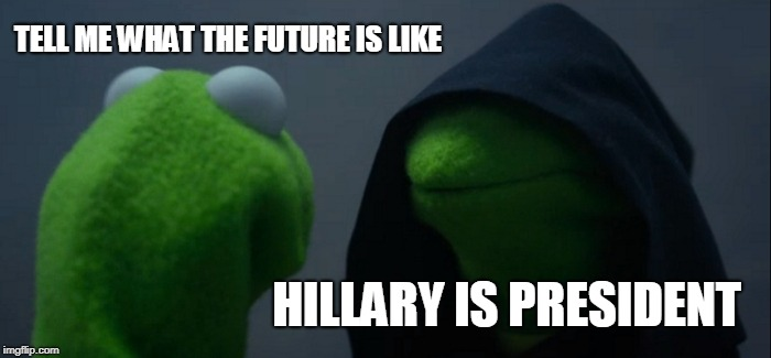 OH GOD, NO! | TELL ME WHAT THE FUTURE IS LIKE HILLARY IS PRESIDENT | image tagged in memes,evil kermit,funny,hillary clinton,president,future | made w/ Imgflip meme maker