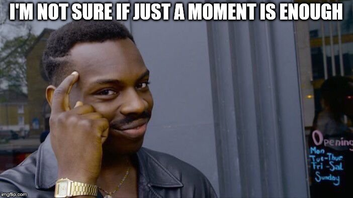 Roll Safe Think About It Meme | I'M NOT SURE IF JUST A MOMENT IS ENOUGH | image tagged in memes,roll safe think about it | made w/ Imgflip meme maker