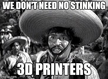WE DON'T NEED NO STINKING 3D PRINTERS | made w/ Imgflip meme maker
