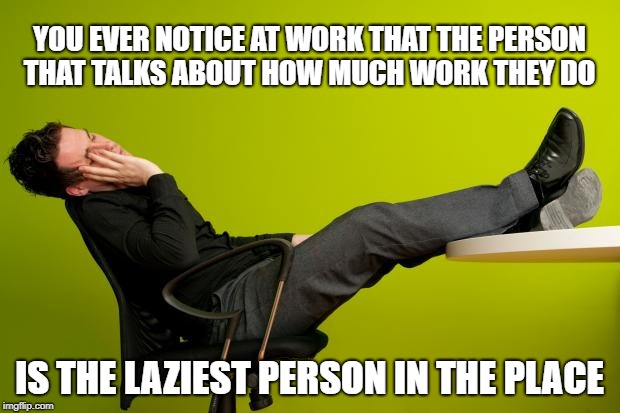 lazy worker | YOU EVER NOTICE AT WORK THAT THE PERSON THAT TALKS ABOUT HOW MUCH WORK THEY DO IS THE LAZIEST PERSON IN THE PLACE | image tagged in lazy worker | made w/ Imgflip meme maker