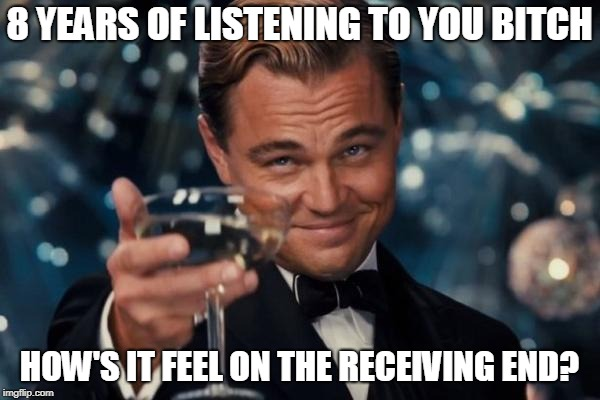 Leonardo Dicaprio Cheers Meme | 8 YEARS OF LISTENING TO YOU B**CH HOW'S IT FEEL ON THE RECEIVING END? | image tagged in memes,leonardo dicaprio cheers | made w/ Imgflip meme maker