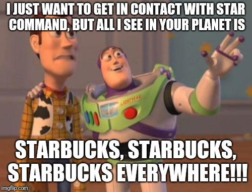X, X Everywhere | I JUST WANT TO GET IN CONTACT WITH STAR COMMAND, BUT ALL I SEE IN YOUR PLANET IS STARBUCKS, STARBUCKS, STARBUCKS EVERYWHERE!!! | image tagged in memes,x x everywhere,starbucks,toy story | made w/ Imgflip meme maker