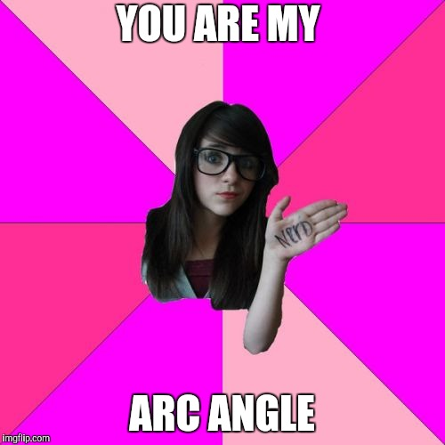 Idiot Nerd Girl Meme | YOU ARE MY ARC ANGLE | image tagged in memes,idiot nerd girl | made w/ Imgflip meme maker