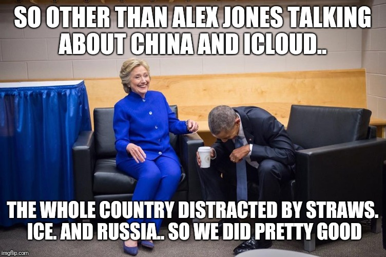 Hillary Obama Laugh | SO OTHER THAN ALEX JONES TALKING ABOUT CHINA AND ICLOUD.. THE WHOLE COUNTRY DISTRACTED BY STRAWS. ICE. AND RUSSIA.. SO WE DID PRETTY GOOD | image tagged in hillary obama laugh | made w/ Imgflip meme maker