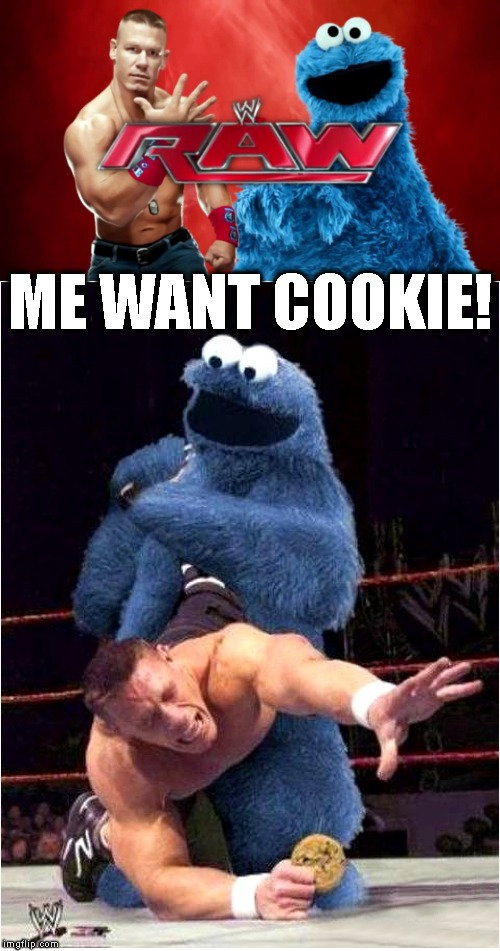 C Is For Cookie | ME WANT COOKIE! | image tagged in wwe,wwf,john cena,wrestling,cookie monster,fighting | made w/ Imgflip meme maker