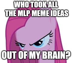 I am at a loss of ideas! | WHO TOOK ALL THE MLP MEME IDEAS OUT OF MY BRAIN? | image tagged in pinkie's mad,memes,ideas,xanderbrony | made w/ Imgflip meme maker