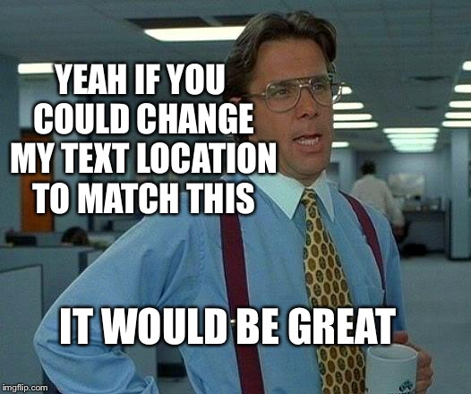 That Would Be Great | YEAH IF YOU COULD CHANGE MY TEXT LOCATION TO MATCH THIS IT WOULD BE GREAT | image tagged in memes,that would be great | made w/ Imgflip meme maker