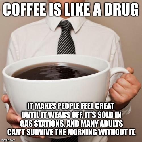 Don't do drugs... | COFFEE IS LIKE A DRUG IT MAKES PEOPLE FEEL GREAT UNTIL IT WEARS OFF, IT'S SOLD IN GAS STATIONS, AND MANY ADULTS CAN'T SURVIVE THE MORNING WI | image tagged in giant coffee | made w/ Imgflip meme maker