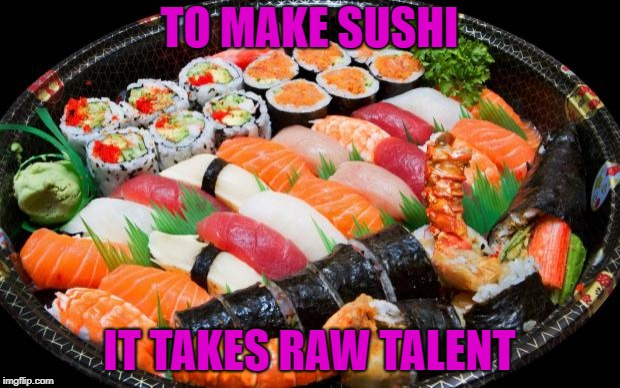 Now I'm hungry | TO MAKE SUSHI IT TAKES RAW TALENT | image tagged in sushi,memes,funny,talent | made w/ Imgflip meme maker