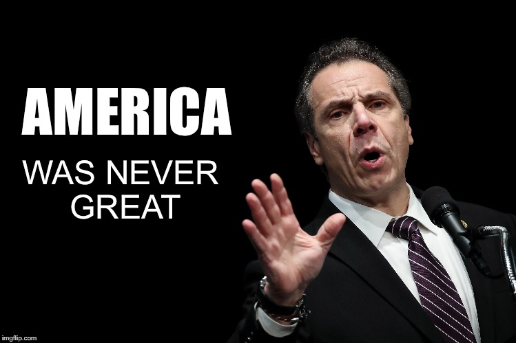 NY Governor Andrew Cuomo | AMERICA WAS NEVER GREAT | image tagged in liberal logic,libtards,liberal hypocrisy,memes,political meme | made w/ Imgflip meme maker