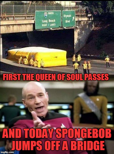 Oh no!! | FIRST THE QUEEN OF SOUL PASSES AND TODAY SPONGEBOB JUMPS OFF A BRIDGE | image tagged in spongebob | made w/ Imgflip meme maker