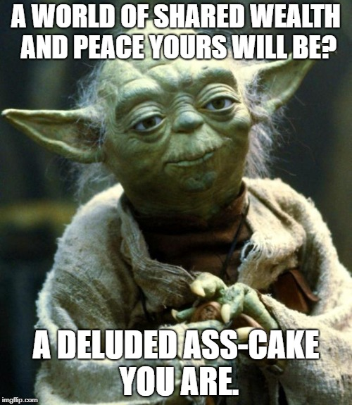 yoda meme world peace  | A WORLD OF SHARED WEALTH AND PEACE YOURS WILL BE? A DELUDED ASS-CAKE YOU ARE. | image tagged in memes,star wars yoda,communist | made w/ Imgflip meme maker