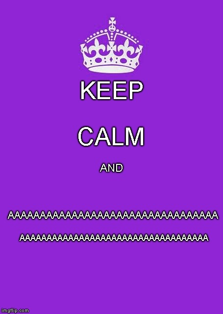 Keep calm and.. |  CALM; KEEP; AAAAAAAAAAAAAAAAAAAAAAAAAAAAAAAAA; AND; AAAAAAAAAAAAAAAAAAAAAAAAAAAAAAAAAAA | image tagged in oh no,keep calm and carry on purple,memes,keep calm,screaming | made w/ Imgflip meme maker