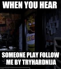 Chica Looking In Window FNAF | WHEN YOU HEAR SOMEONE PLAY FOLLOW ME BY TRYHARDNIJA | image tagged in chica looking in window fnaf | made w/ Imgflip meme maker