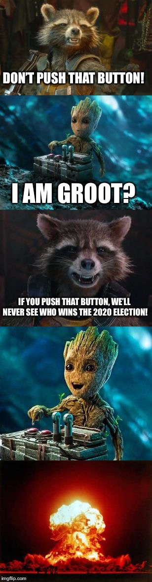 Apparently, Groot's Not Into Politics | DON'T PUSH THAT BUTTON! I AM GROOT? IF YOU PUSH THAT BUTTON, WE'LL NEVER SEE WHO WINS THE 2020 ELECTION! | image tagged in groot destroys the universe,politics,groot,baby groot,election 2020,rocket raccoon | made w/ Imgflip meme maker