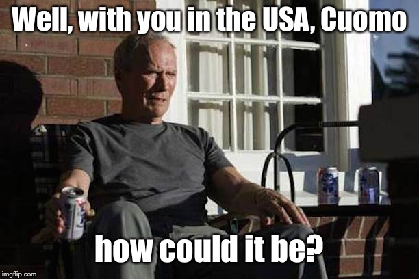 Clint Eastwood Gran Torino | Well, with you in the USA, Cuomo how could it be? | image tagged in clint eastwood gran torino | made w/ Imgflip meme maker