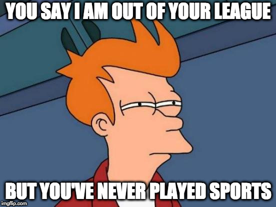 Futurama Fry | YOU SAY I AM OUT OF YOUR LEAGUE BUT YOU'VE NEVER PLAYED SPORTS | image tagged in memes,futurama fry | made w/ Imgflip meme maker