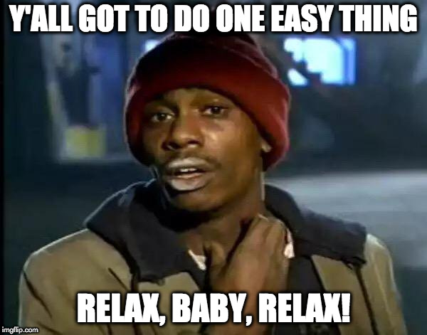 Y'all Got Any More Of That | Y'ALL GOT TO DO ONE EASY THING RELAX, BABY, RELAX! | image tagged in memes,y'all got any more of that | made w/ Imgflip meme maker