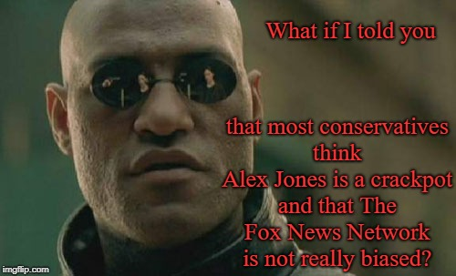 Seriously, folks |  What if I told you; that most conservatives think Alex Jones is a crackpot and that The Fox News Network is not really biased? | image tagged in memes,matrix morpheus,alex jones,fake news | made w/ Imgflip meme maker