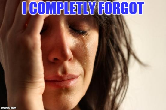 First World Problems Meme | I COMPLETLY FORGOT | image tagged in memes,first world problems | made w/ Imgflip meme maker