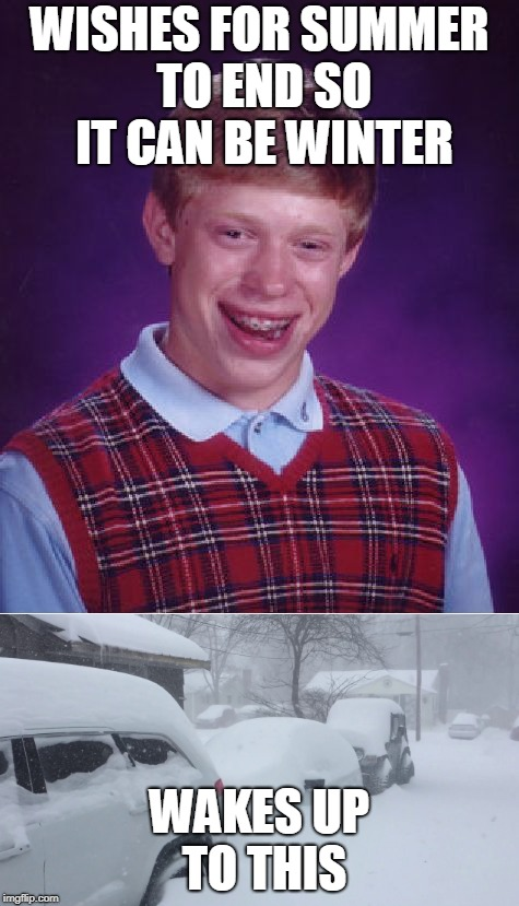 Be careful for what you wish for | WISHES FOR SUMMER TO END SO IT CAN BE WINTER WAKES UP TO THIS | image tagged in snow,winter,bad luck brian,memes,curry2017 | made w/ Imgflip meme maker