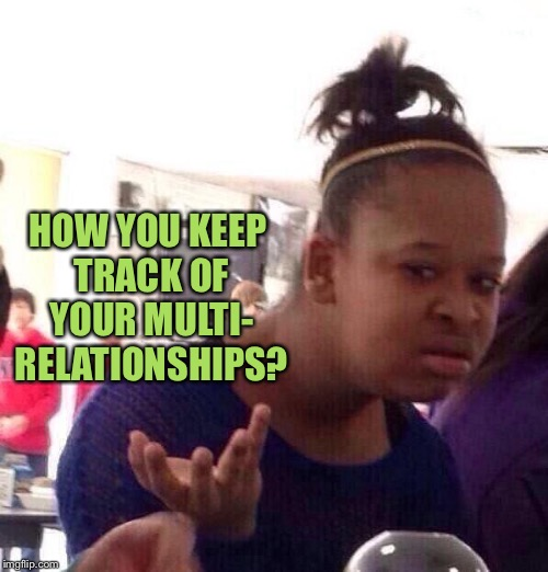 Black Girl Wat Meme | HOW YOU KEEP TRACK OF YOUR MULTI- RELATIONSHIPS? | image tagged in memes,black girl wat | made w/ Imgflip meme maker