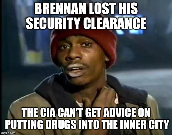 Y'all Got Any More Of That | BRENNAN LOST HIS SECURITY CLEARANCE THE CIA CAN'T GET ADVICE ON PUTTING DRUGS INTO THE INNER CITY | image tagged in memes,y'all got any more of that | made w/ Imgflip meme maker