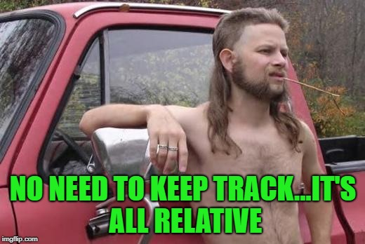 NO NEED TO KEEP TRACK...IT'S ALL RELATIVE | made w/ Imgflip meme maker