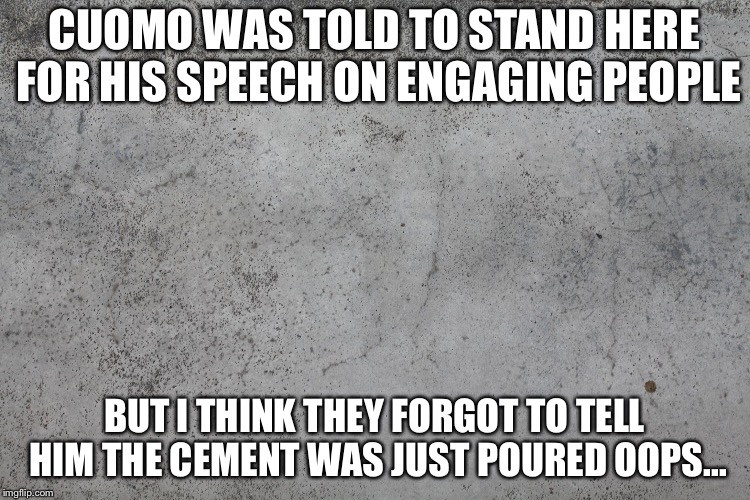 concrete | CUOMO WAS TOLD TO STAND HERE FOR HIS SPEECH ON ENGAGING PEOPLE BUT I THINK THEY FORGOT TO TELL HIM THE CEMENT WAS JUST POURED OOPS... | image tagged in concrete | made w/ Imgflip meme maker