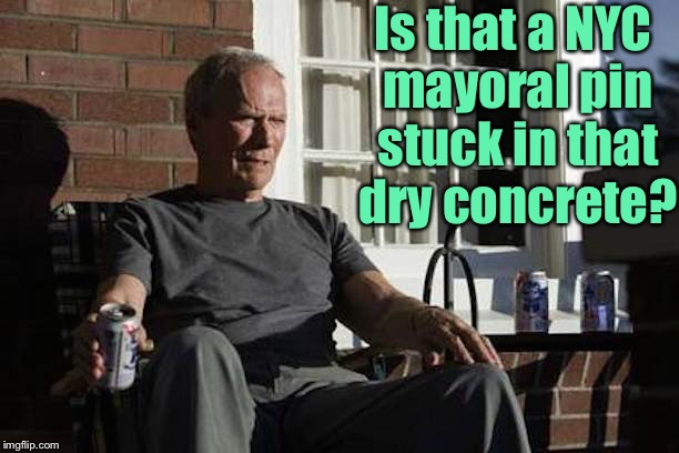 Clint Eastwood Gran Torino | Is that a NYC mayoral pin stuck in that dry concrete? | image tagged in clint eastwood gran torino | made w/ Imgflip meme maker