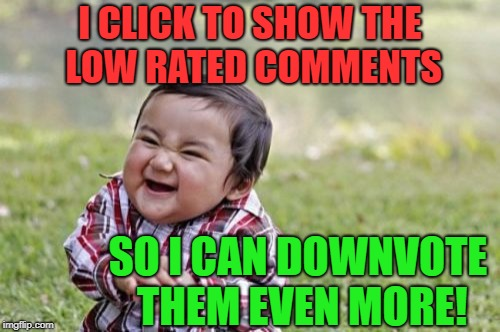 Evil Toddler | I CLICK TO SHOW THE LOW RATED COMMENTS SO I CAN DOWNVOTE THEM EVEN MORE! | image tagged in memes,evil toddler | made w/ Imgflip meme maker