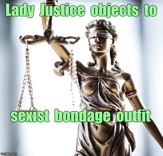 Scales of Justice ... ? | Lady  Justice  objects  to sexist  bondage  outfit | image tagged in lady scales of justice 550x525,bondage bdsm,nsfw,law,sexist,clothing | made w/ Imgflip meme maker