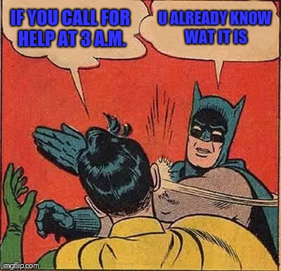 Batman Slapping Robin | IF YOU CALL FOR HELP AT 3 A.M. U ALREADY KNOW WAT IT IS | image tagged in memes,batman slapping robin | made w/ Imgflip meme maker