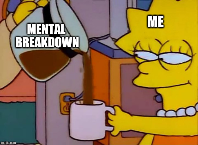 Mental breakdown | ME MENTAL BREAKDOWN | image tagged in lisa simpson coffee that x shit,mental health,depression,nervous breakdown,lisa simpson | made w/ Imgflip meme maker