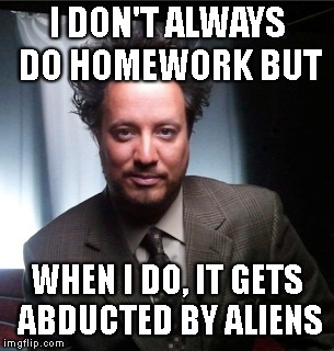 I DON'T ALWAYS DO HOMEWORK BUT WHEN I DO, IT GETS ABDUCTED BY ALIENS | made w/ Imgflip meme maker