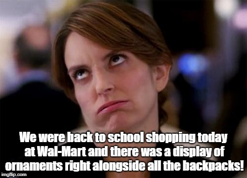eye roll | We were back to school shopping today at Wal-Mart and there was a display of ornaments right alongside all the backpacks! | image tagged in eye roll | made w/ Imgflip meme maker