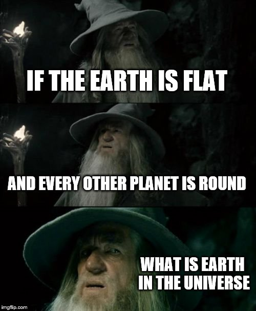 Confused Gandalf | IF THE EARTH IS FLAT AND EVERY OTHER PLANET IS ROUND WHAT IS EARTH IN THE UNIVERSE | image tagged in memes,confused gandalf | made w/ Imgflip meme maker