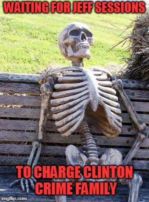 Waiting Skeleton | WAITING FOR JEFF SESSIONS TO CHARGE CLINTON CRIME FAMILY | image tagged in memes,waiting skeleton | made w/ Imgflip meme maker