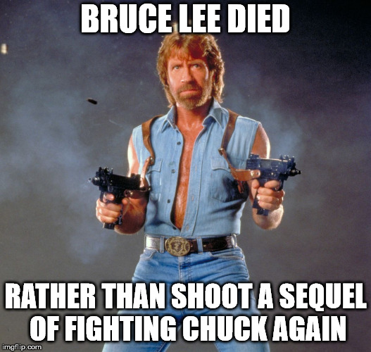 Chuck Norris Guns | BRUCE LEE DIED RATHER THAN SHOOT A SEQUEL OF FIGHTING CHUCK AGAIN | image tagged in memes,chuck norris guns,chuck norris | made w/ Imgflip meme maker