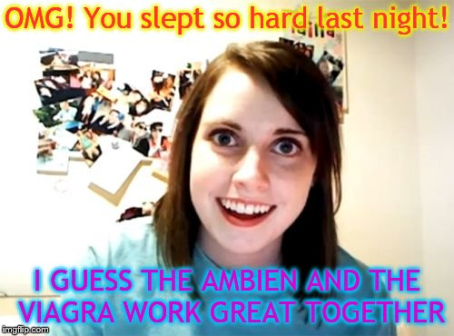 Overly Attached Girlfriend Meme | OMG! You slept so hard last night! I GUESS THE AMBIEN AND THE VIAGRA WORK GREAT TOGETHER | image tagged in memes,overly attached girlfriend | made w/ Imgflip meme maker