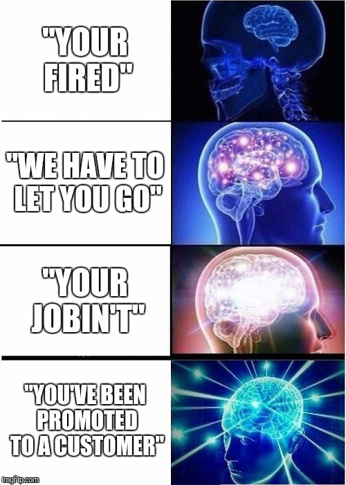 "Expanding Brain | ""YOUR FIRED"" ""WE HAVE TO LET YOU GO"" ""YOUR JOBIN'T"" ""YOU'VE BEEN PROMOTED TO A CUSTOMER"" 