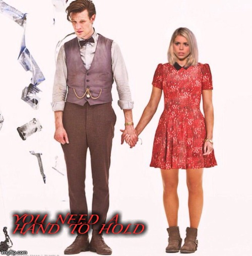 You need a hand to hold |  YOU  NEED  A  HAND  TO  HOLD | image tagged in doctor who,rose tyler | made w/ Imgflip meme maker