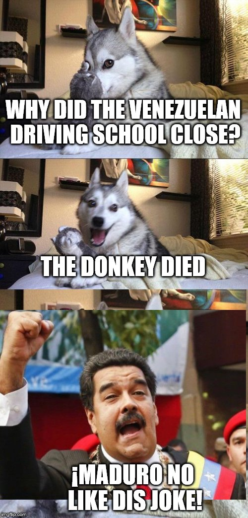 Socialist Prosperity | WHY DID THE VENEZUELAN DRIVING SCHOOL CLOSE? THE DONKEY DIED ¡MADURO NO LIKE DIS JOKE! | image tagged in venezuela,maduro,funny,socialism | made w/ Imgflip meme maker
